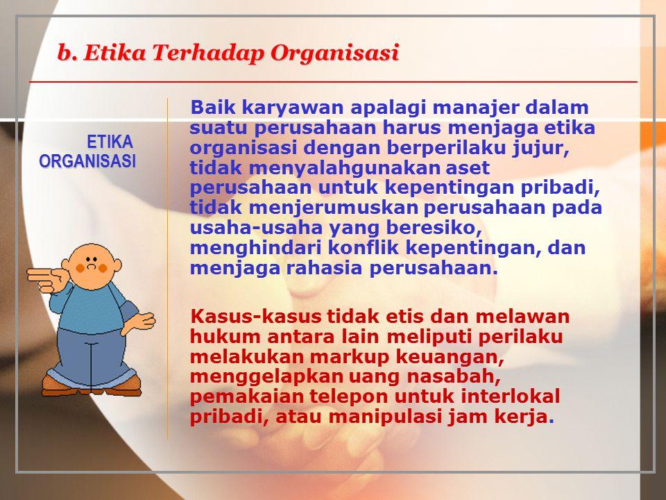 ETIKA ORGANISASI Baik karyawan apalagi manajer dalam suatu perusahaan harus menjaga etika organisasi dengan berperilaku jujur, tidak menyalahgunakan a