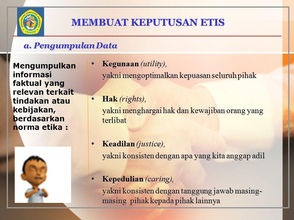 a. Pengumpulan Data MEMBUAT KEPUTUSAN ETIS Mengumpulkan informasi faktual yang relevan terkait tindakan atau kebijakan, berdasarkan norma etika : Kegu