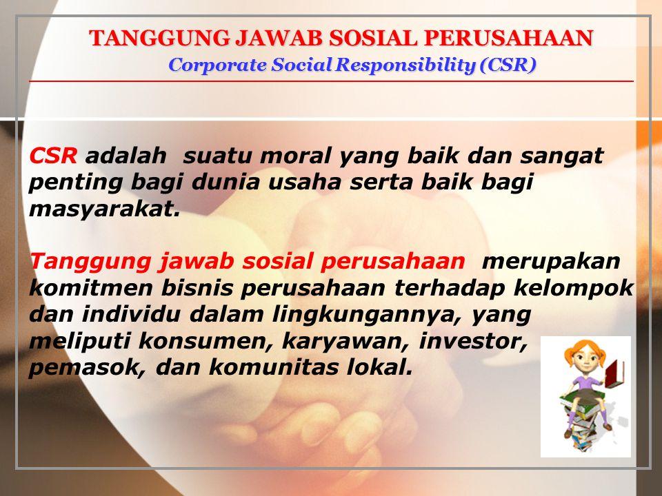 Corporate Social Responsibility (CSR) Corporate Social Responsibility (CSR) CSR adalah suatu moral yang baik dan sangat penting bagi dunia usaha serta