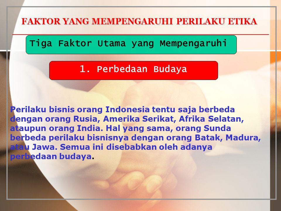 FAKTOR YANG MEMPENGARUHI PERILAKU ETIKA Perilaku bisnis orang Indonesia tentu saja berbeda dengan orang Rusia, Amerika Serikat, Afrika Selatan, ataupu