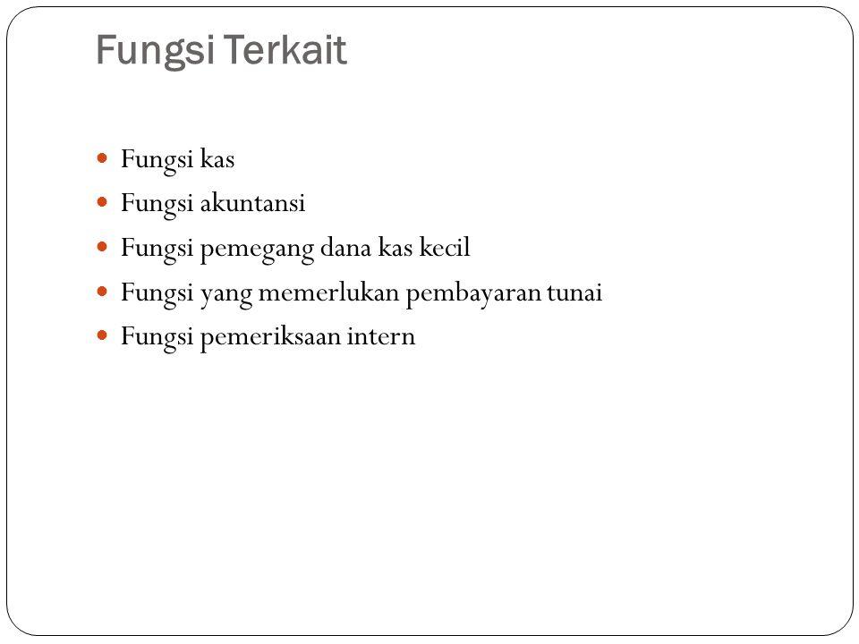 Fungsi Terkait Fungsi kas Fungsi akuntansi Fungsi pemegang dana kas kecil Fungsi yang memerlukan pembayaran tunai Fungsi pemeriksaan intern