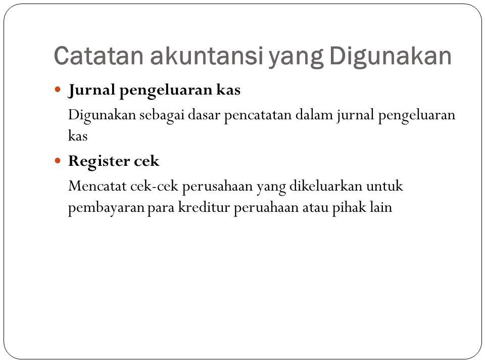 Catatan akuntansi yang Digunakan Jurnal pengeluaran kas Digunakan sebagai dasar pencatatan dalam jurnal pengeluaran kas Register cek Mencatat cek-cek perusahaan yang dikeluarkan untuk pembayaran para kreditur peruahaan atau pihak lain