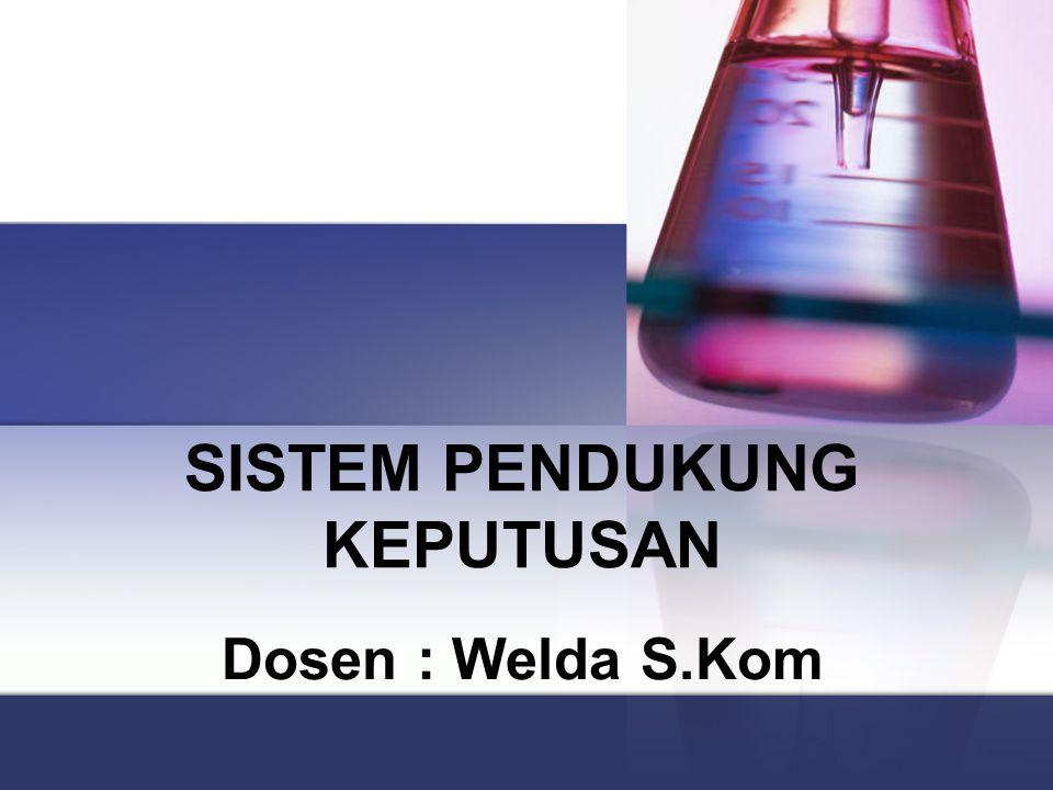 SISTEM PENDUKUNG KEPUTUSAN Dosen : Welda S.Kom