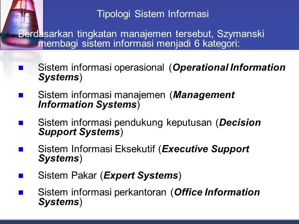 Tipologi Sistem Informasi Berdasarkan tingkatan manajemen tersebut, Szymanski membagi sistem informasi menjadi 6 kategori: Sistem informasi operasiona