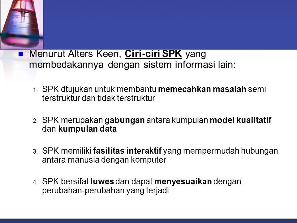 Menurut Alters Keen, Ciri-ciri SPK yang membedakannya dengan sistem informasi lain: 1. SPK dtujukan untuk membantu memecahkan masalah semi terstruktur