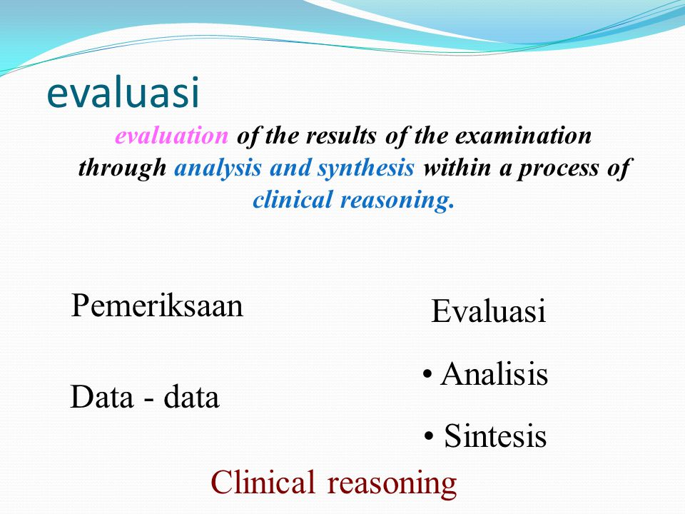evaluasi evaluation of the results of the examination through analysis and synthesis within a process of clinical reasoning.