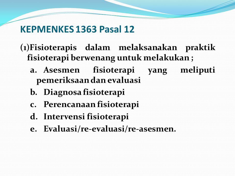 KEPMENKES 1363 Pasal 12 (1)Fisioterapis dalam melaksanakan praktik fisioterapi berwenang untuk melakukan ; a.Asesmen fisioterapi yang meliputi pemerik