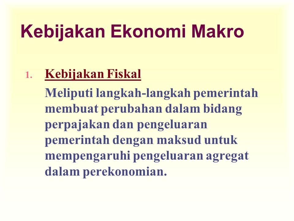 Kebijakan Ekonomi Makro 1. Kebijakan Fiskal Meliputi langkah-langkah pemerintah membuat perubahan dalam bidang perpajakan dan pengeluaran pemerintah d