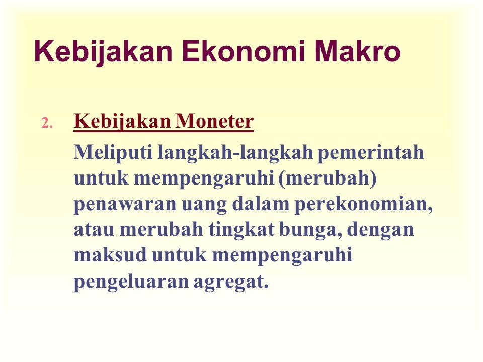 Kebijakan Ekonomi Makro 2. Kebijakan Moneter Meliputi langkah-langkah pemerintah untuk mempengaruhi (merubah) penawaran uang dalam perekonomian, atau