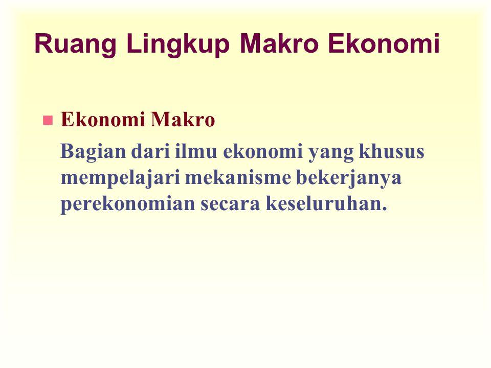 Ruang Lingkup Makro Ekonomi n Ekonomi Makro Bagian dari ilmu ekonomi yang khusus mempelajari mekanisme bekerjanya perekonomian secara keseluruhan.