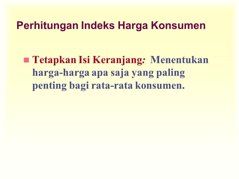 Perhitungan Indeks Harga Konsumen n Tetapkan Isi Keranjang: Menentukan harga-harga apa saja yang paling penting bagi rata-rata konsumen.