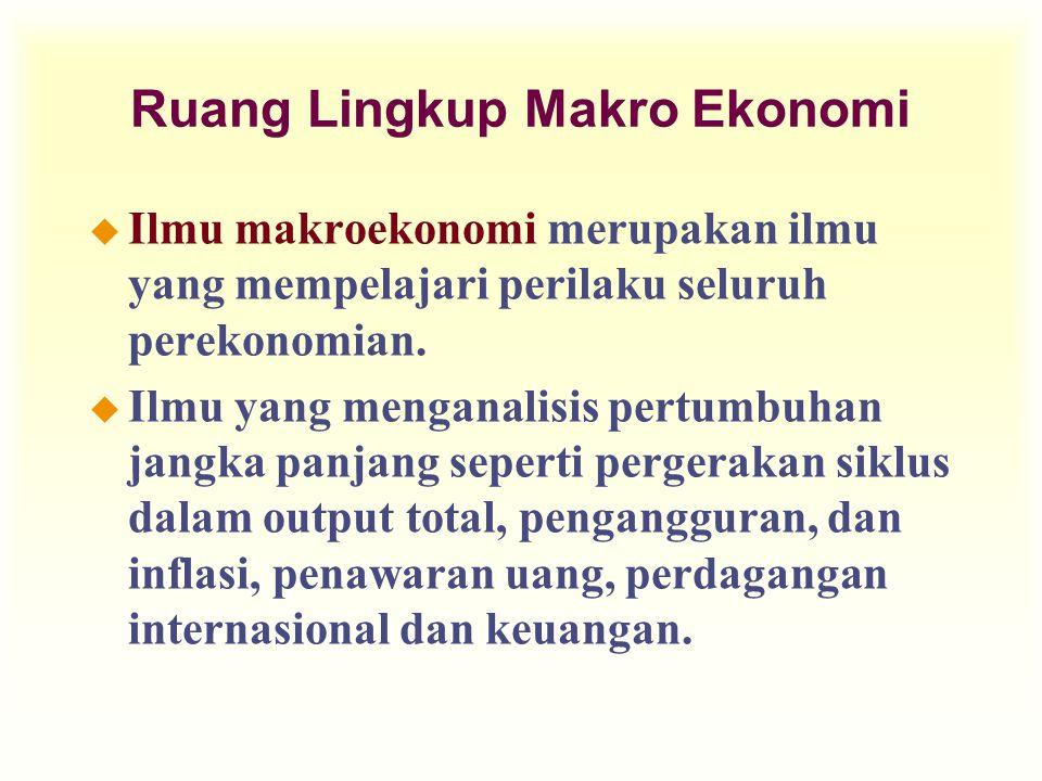 Ruang Lingkup Makro Ekonomi u Ilmu makroekonomi merupakan ilmu yang mempelajari perilaku seluruh perekonomian. u Ilmu yang menganalisis pertumbuhan ja
