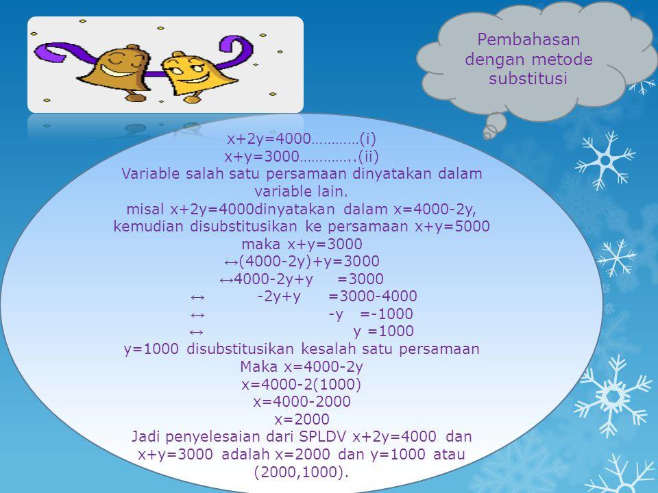 x+2y=4000…………(i) x+y=3000…………..(ii) Variable salah satu persamaan dinyatakan dalam variable lain. misal x+2y=4000dinyatakan dalam x=4000-2y, kemudian
