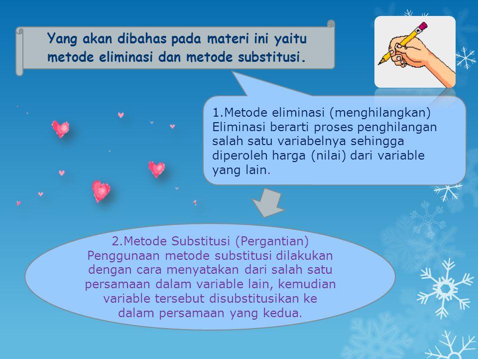 Yang akan dibahas pada materi ini yaitu metode eliminasi dan metode substitusi. 1.Metode eliminasi (menghilangkan) Eliminasi berarti proses penghilang