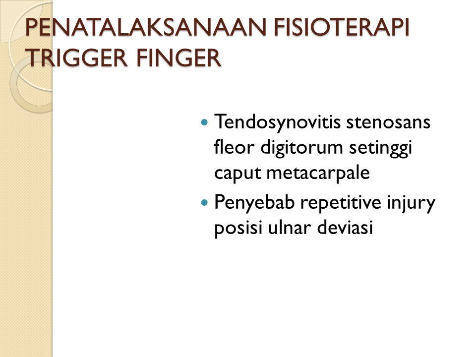 PENATALAKSANAAN FISIOTERAPI TRIGGER FINGER Tendosynovitis stenosans fleor digitorum setinggi caput metacarpale Penyebab repetitive injury posisi ulnar deviasi