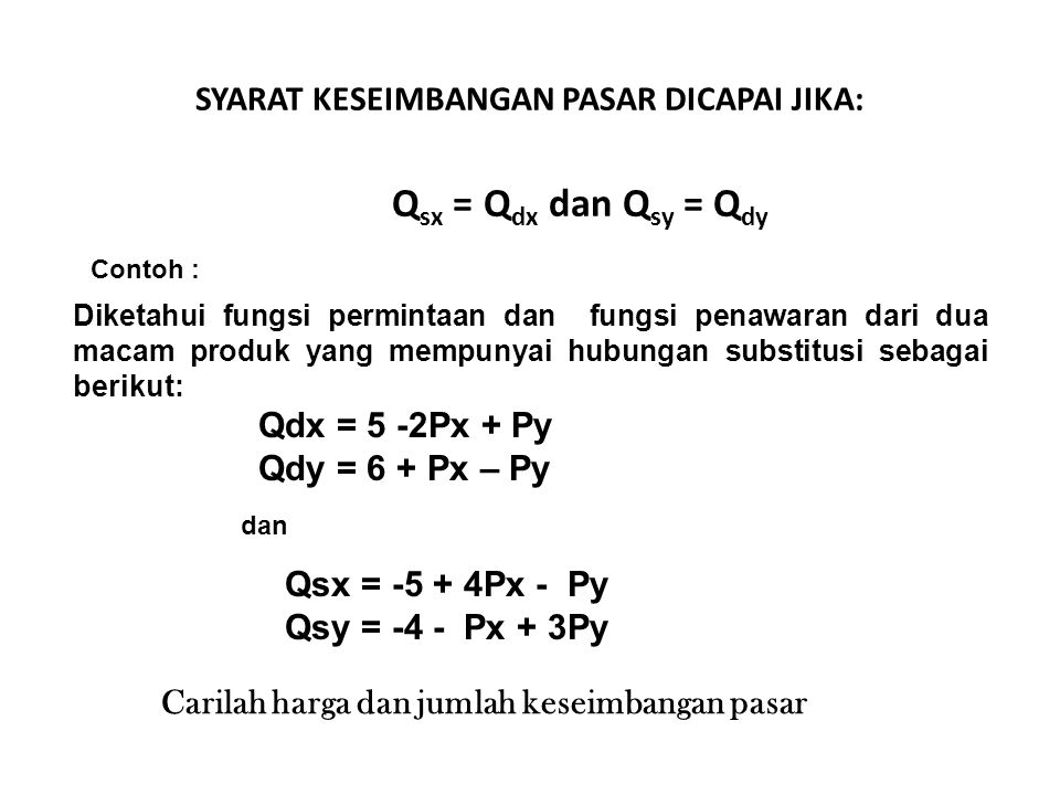 SYARAT KESEIMBANGAN PASAR DICAPAI JIKA: Q sx = Q dx dan Q sy = Q dy Contoh : Diketahui fungsi permintaan dan fungsi penawaran dari dua macam produk ya