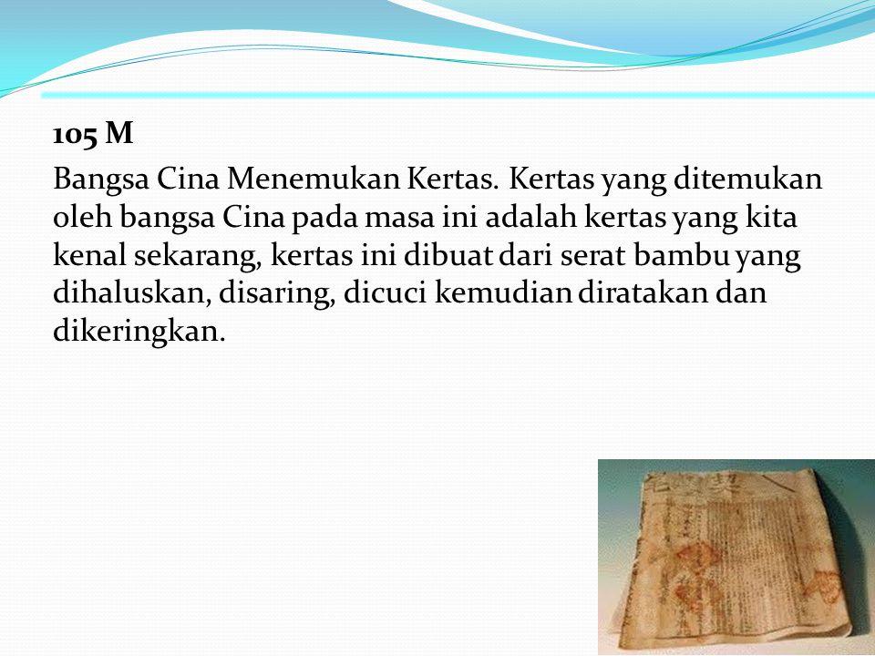 105 M Bangsa Cina Menemukan Kertas. Kertas yang ditemukan oleh bangsa Cina pada masa ini adalah kertas yang kita kenal sekarang, kertas ini dibuat dar