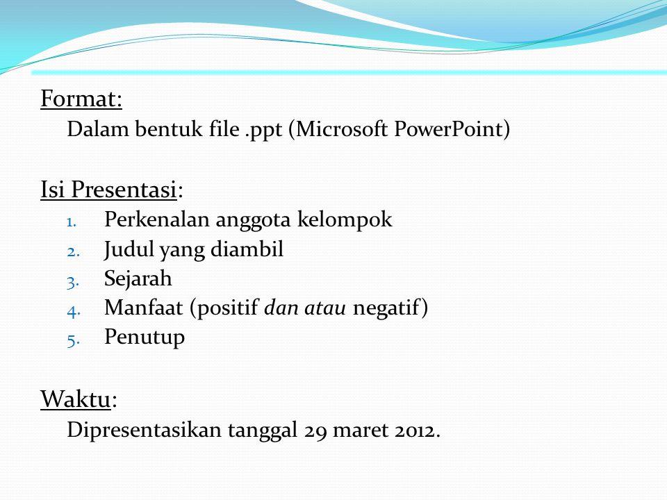 Format: Dalam bentuk file.ppt (Microsoft PowerPoint) Isi Presentasi: 1. Perkenalan anggota kelompok 2. Judul yang diambil 3. Sejarah 4. Manfaat (posit