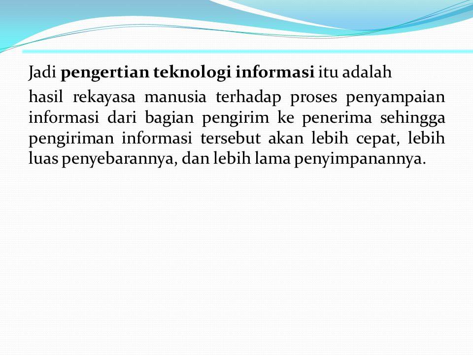 Jadi pengertian teknologi informasi itu adalah hasil rekayasa manusia terhadap proses penyampaian informasi dari bagian pengirim ke penerima sehingga