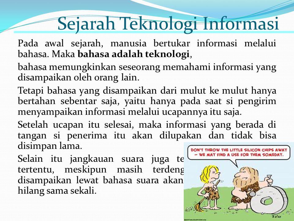Sejarah Teknologi Informasi Pada awal sejarah, manusia bertukar informasi melalui bahasa. Maka bahasa adalah teknologi, bahasa memungkinkan seseorang
