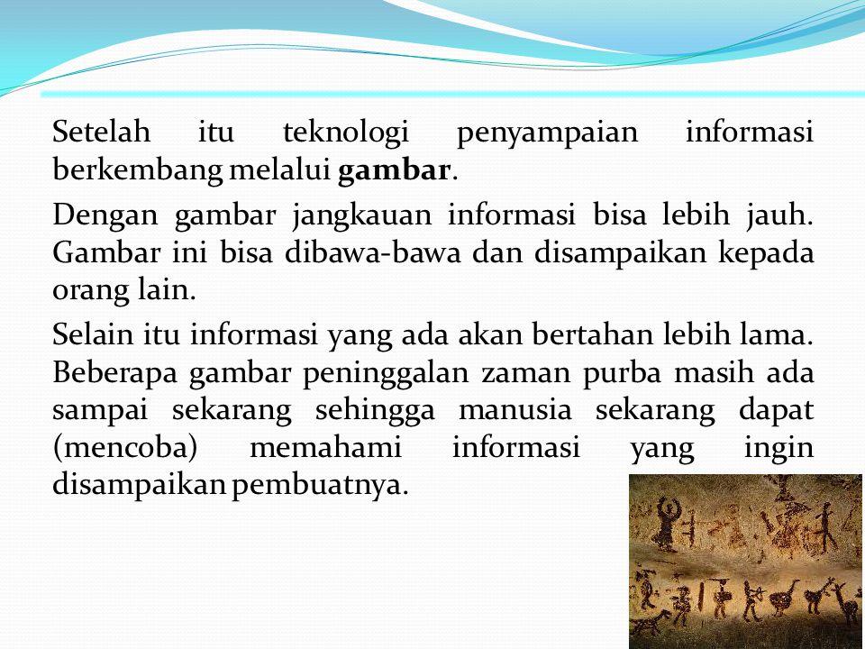 Rentetan Sejarah Teknologi Informasi Masa Pra-Sejarah (...s/d 3000 SM) Pada awalnya Teknologi Informasi yang dikembangkan manusia pada masa ini berfungsi sebagai sistem untuk pengenalan bentuk-bentuk yang mereka kenal, mereka menggambarkan informasi yang mereka dapatkan pada dinding-dinding gua, tentang berburu dan binatang buruannya.