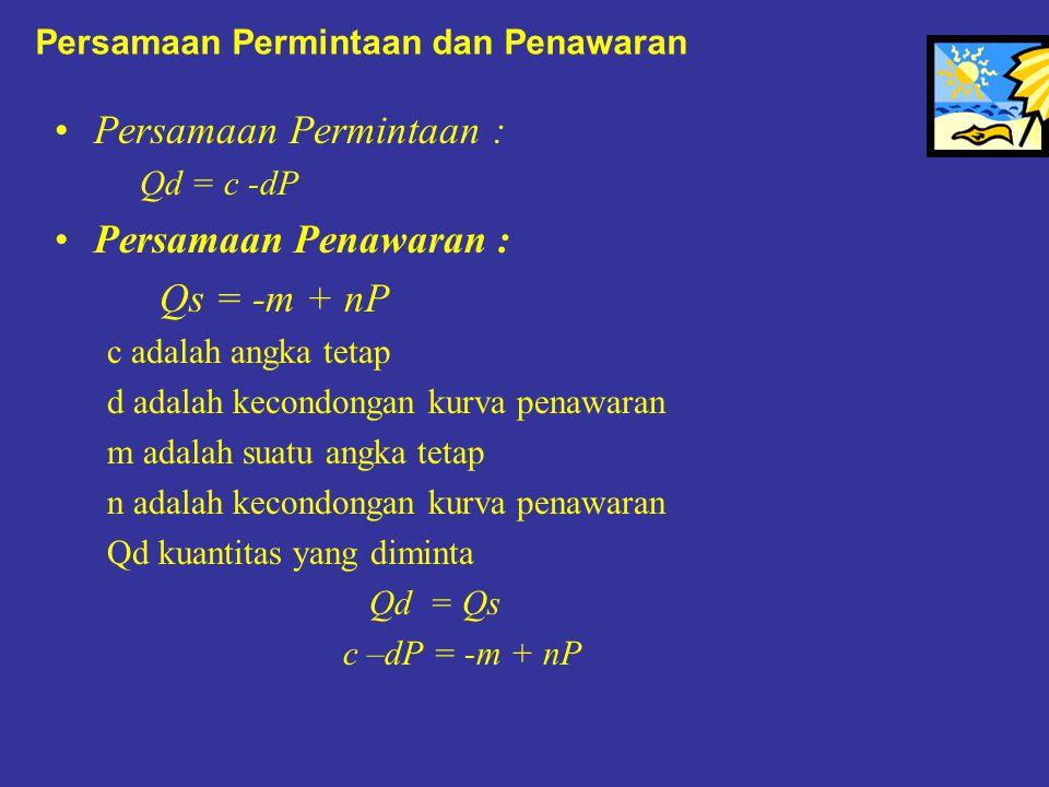 Persamaan Permintaan dan Penawaran Persamaan Permintaan : Qd = c -dP Persamaan Penawaran : Qs = -m + nP c adalah angka tetap d adalah kecondongan kurv