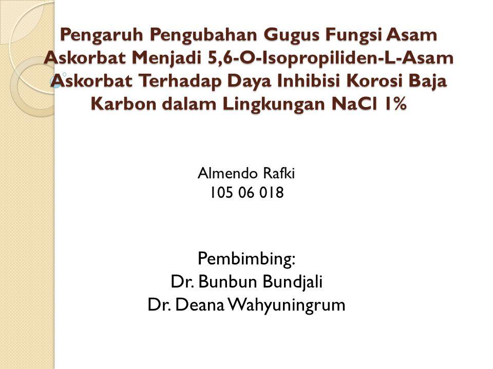 Pengaruh Pengubahan Gugus Fungsi Asam Askorbat Menjadi 5,6-O-Isopropiliden-L-Asam Askorbat Terhadap Daya Inhibisi Korosi Baja Karbon dalam Lingkungan NaCl 1% Almendo Rafki 105 06 018 Pembimbing: Dr.