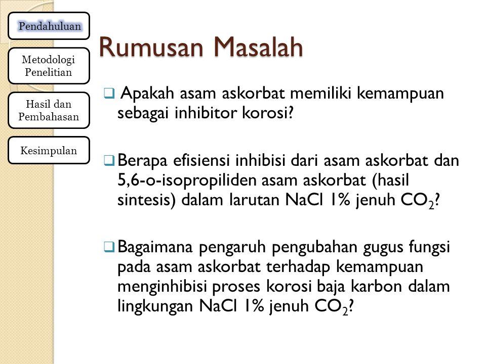 Rumusan Masalah  Apakah asam askorbat memiliki kemampuan sebagai inhibitor korosi?  Berapa efisiensi inhibisi dari asam askorbat dan 5,6-o-isopropil