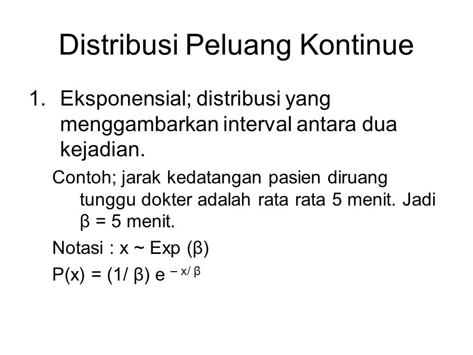 Distribusi Peluang Kontinue 1.Eksponensial; distribusi yang menggambarkan interval antara dua kejadian. Contoh; jarak kedatangan pasien diruang tunggu