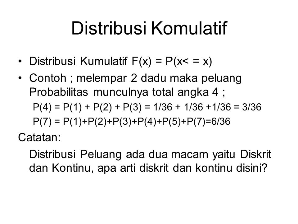 Distribusi Komulatif Distribusi Kumulatif F(x) = P(x< = x) Contoh ; melempar 2 dadu maka peluang Probabilitas munculnya total angka 4 ; P(4) = P(1) +