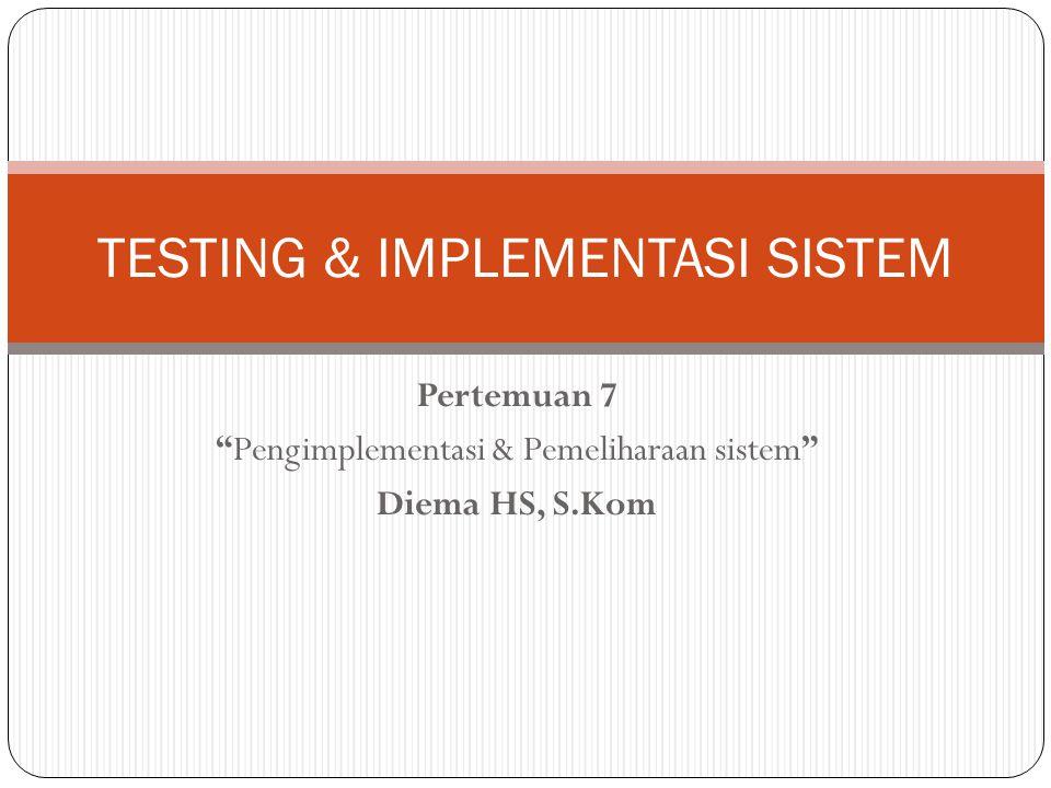 Pertemuan 7 Pengimplementasi & Pemeliharaan sistem Diema HS, S.Kom TESTING & IMPLEMENTASI SISTEM