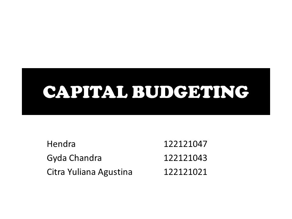 CAPITAL BUDGETING Hendra122121047 Gyda Chandra122121043 Citra Yuliana Agustina122121021