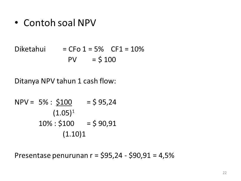 Contoh soal NPV Diketahui= CFo 1 = 5%CF1 = 10% PV = $ 100 Ditanya NPV tahun 1 cash flow: NPV =5% : $100= $ 95,24 (1.05) 1 10% : $100= $ 90,91 (1.10)1