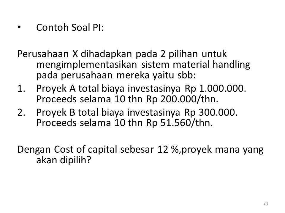 Contoh Soal PI: Perusahaan X dihadapkan pada 2 pilihan untuk mengimplementasikan sistem material handling pada perusahaan mereka yaitu sbb: 1.Proyek A