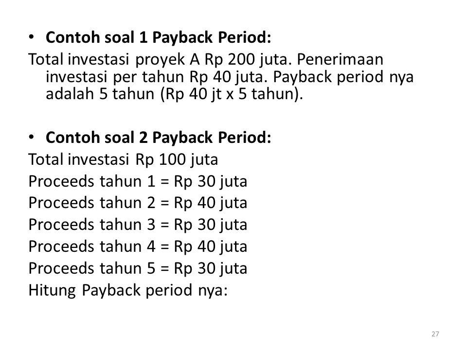 Contoh soal 1 Payback Period: Total investasi proyek A Rp 200 juta. Penerimaan investasi per tahun Rp 40 juta. Payback period nya adalah 5 tahun (Rp 4
