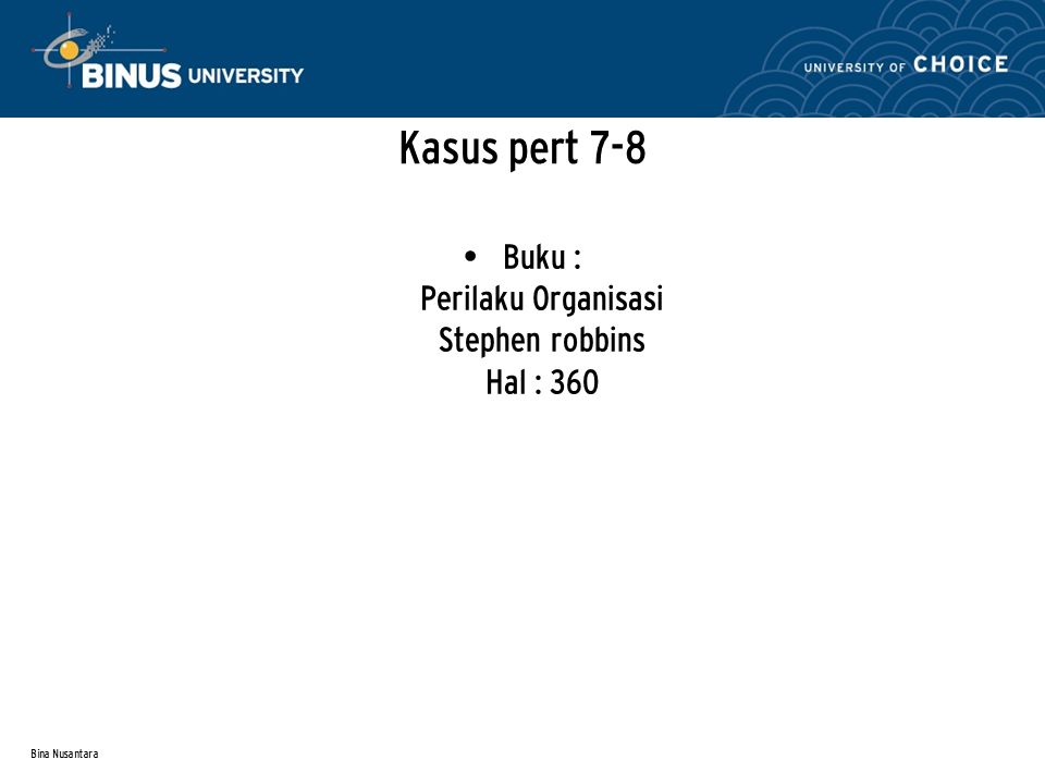 Bina Nusantara Kasus pert 7-8 Buku : Perilaku Organisasi Stephen robbins Hal : 360
