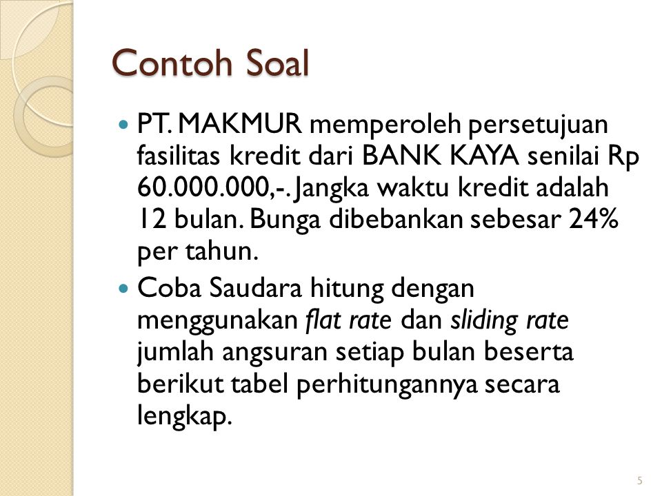 Contoh Soal PT. MAKMUR memperoleh persetujuan fasilitas kredit dari BANK KAYA senilai Rp 60.000.000,-. Jangka waktu kredit adalah 12 bulan. Bunga dibe