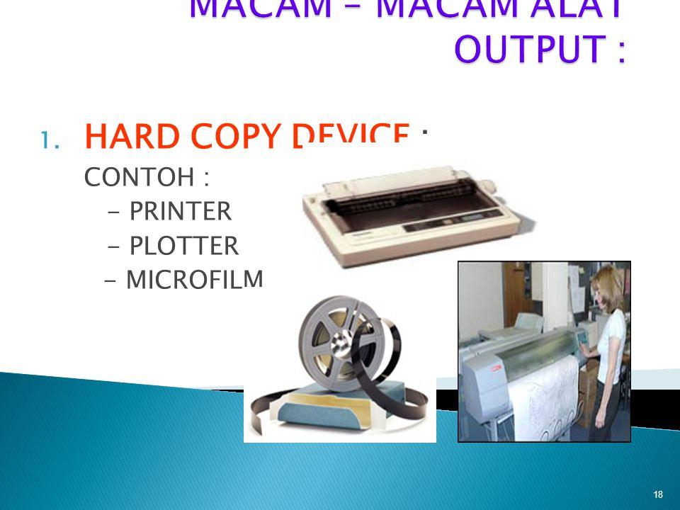 1. HARD COPY DEVICE : CONTOH : - PRINTER - PLOTTER - MICROFILM 18