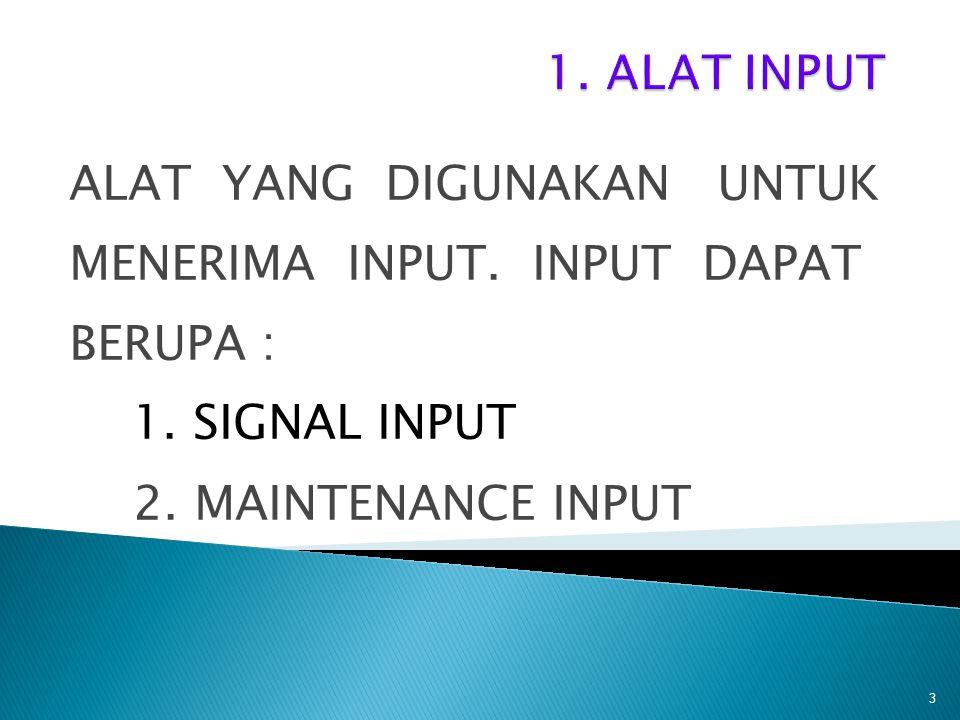ALAT YANG DIGUNAKAN UNTUK MENERIMA INPUT. INPUT DAPAT BERUPA : 1. SIGNAL INPUT 2. MAINTENANCE INPUT 3