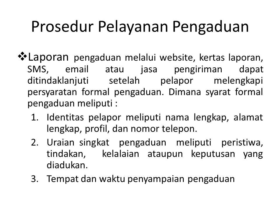 Prosedur Pelayanan Pengaduan  Laporan pengaduan melalui website, kertas laporan, SMS, email atau jasa pengiriman dapat ditindaklanjuti setelah pelapor melengkapi persyaratan formal pengaduan.