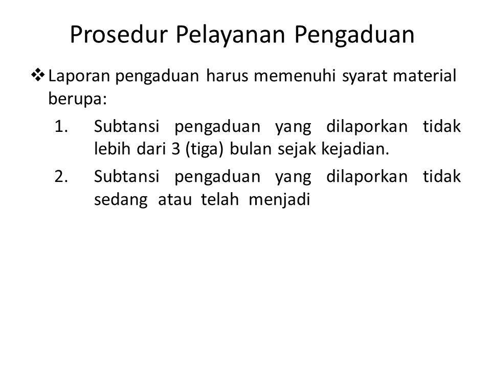 Prosedur Pelayanan Pengaduan  Laporan pengaduan harus memenuhi syarat material berupa: 1.Subtansi pengaduan yang dilaporkan tidak lebih dari 3 (tiga) bulan sejak kejadian.
