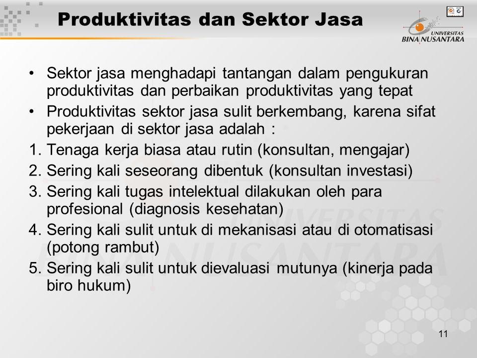 11 Produktivitas dan Sektor Jasa Sektor jasa menghadapi tantangan dalam pengukuran produktivitas dan perbaikan produktivitas yang tepat Produktivitas sektor jasa sulit berkembang, karena sifat pekerjaan di sektor jasa adalah : 1.Tenaga kerja biasa atau rutin (konsultan, mengajar) 2.Sering kali seseorang dibentuk (konsultan investasi) 3.Sering kali tugas intelektual dilakukan oleh para profesional (diagnosis kesehatan) 4.Sering kali sulit untuk di mekanisasi atau di otomatisasi (potong rambut) 5.Sering kali sulit untuk dievaluasi mutunya (kinerja pada biro hukum)