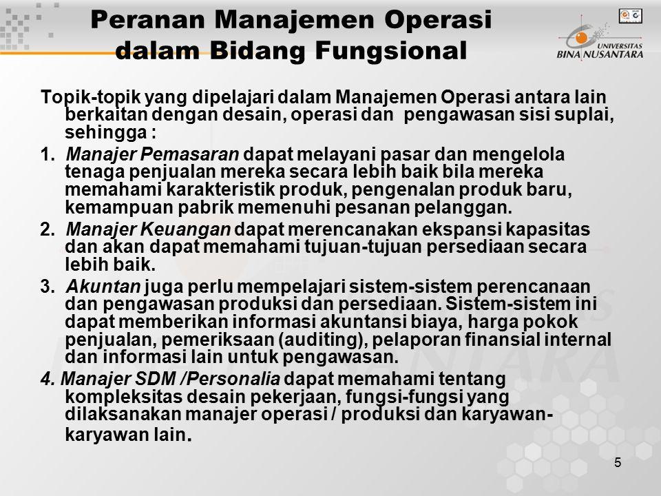 5 Peranan Manajemen Operasi dalam Bidang Fungsional Topik-topik yang dipelajari dalam Manajemen Operasi antara lain berkaitan dengan desain, operasi dan pengawasan sisi suplai, sehingga : 1.