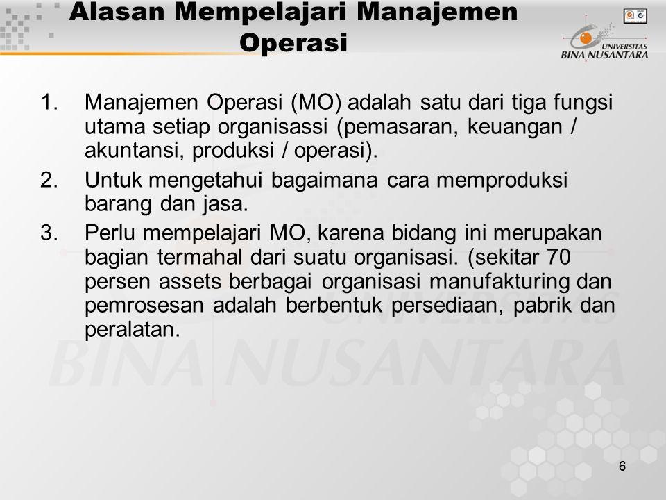 6 Alasan Mempelajari Manajemen Operasi 1.Manajemen Operasi (MO) adalah satu dari tiga fungsi utama setiap organisassi (pemasaran, keuangan / akuntansi, produksi / operasi).