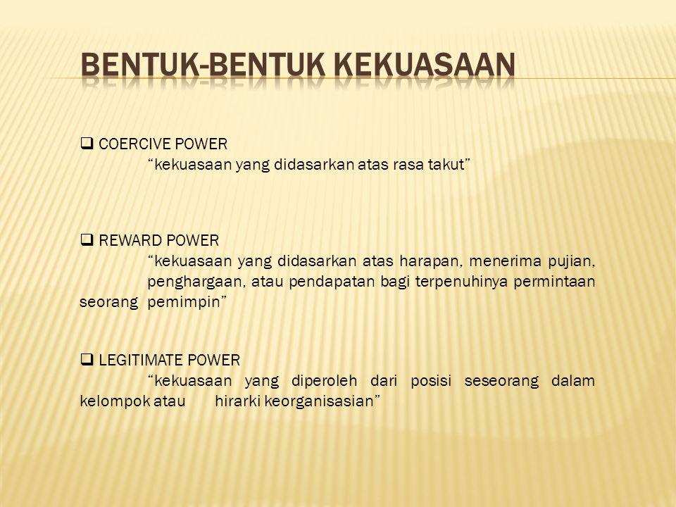  COERCIVE POWER kekuasaan yang didasarkan atas rasa takut  REWARD POWER kekuasaan yang didasarkan atas harapan, menerima pujian, penghargaan, atau pendapatan bagi terpenuhinya permintaan seorang pemimpin  LEGITIMATE POWER kekuasaan yang diperoleh dari posisi seseorang dalam kelompok atau hirarki keorganisasian