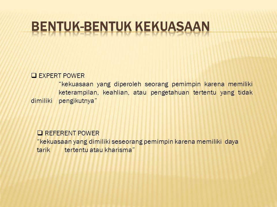  EXPERT POWER kekuasaan yang diperoleh seorang pemimpin karena memiliki keterampilan, keahlian, atau pengetahuan tertentu yang tidak dimiliki pengikutnya  REFERENT POWER kekuasaan yang dimiliki seseorang pemimpin karena memiliki daya tarik tertentu atau kharisma