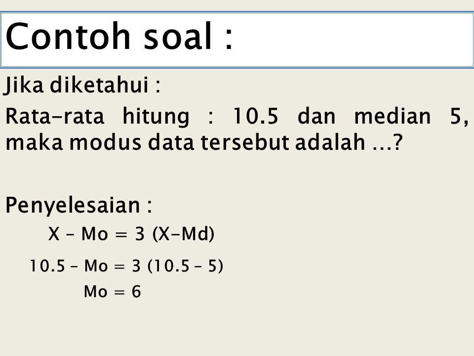 Contoh soal : Jika diketahui : Rata-rata hitung : 10.5 dan median 5, maka modus data tersebut adalah ….