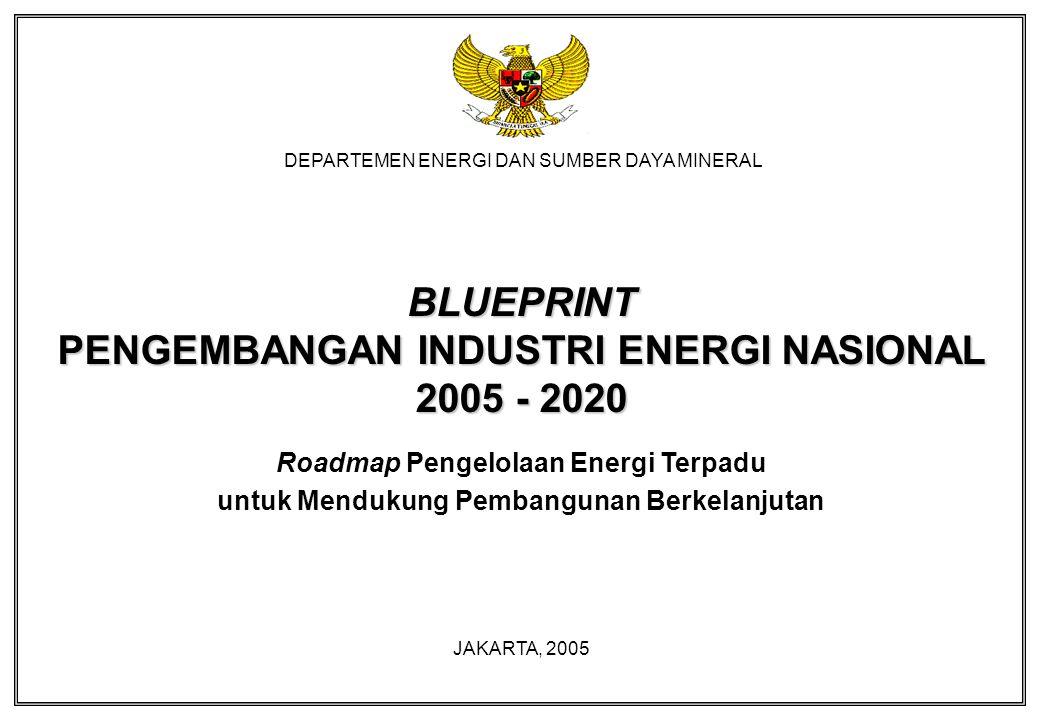 DEPARTEMEN ENERGI DAN SUMBER DAYA MINERAL BLUEPRINT PENGEMBANGAN INDUSTRI ENERGI NASIONAL 2005 - 2020 Roadmap Pengelolaan Energi Terpadu untuk Menduku