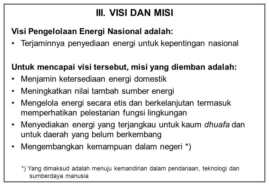III. VISI DAN MISI Visi Pengelolaan Energi Nasional adalah: Terjaminnya penyediaan energi untuk kepentingan nasional Untuk mencapai visi tersebut, mis