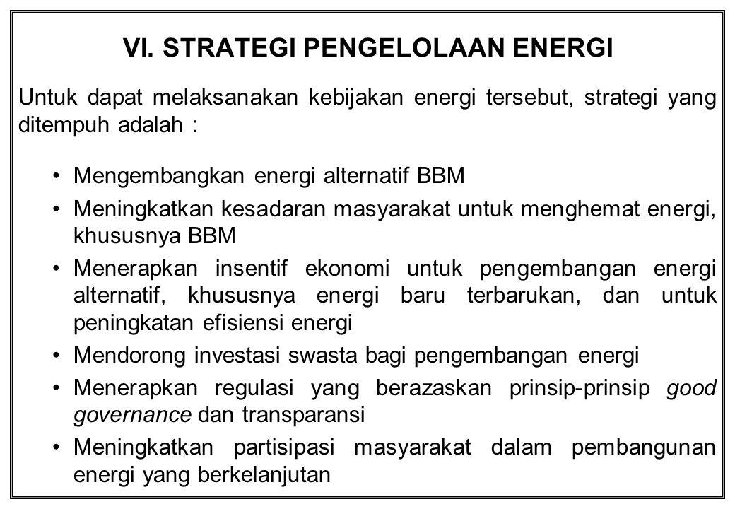 VI. STRATEGI PENGELOLAAN ENERGI Untuk dapat melaksanakan kebijakan energi tersebut, strategi yang ditempuh adalah : Mengembangkan energi alternatif BB